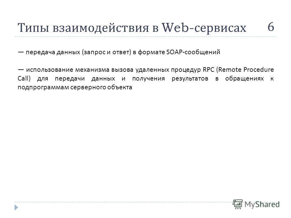 Типы взаимодействия в Web- сервисах 6 передача данных ( запрос и ответ ) в формате SOAP- сообщений использование механизма вызова удаленных процедур RPC (Remote Procedure Call) для передачи данных и получения результатов в обращениях к подпрограммам