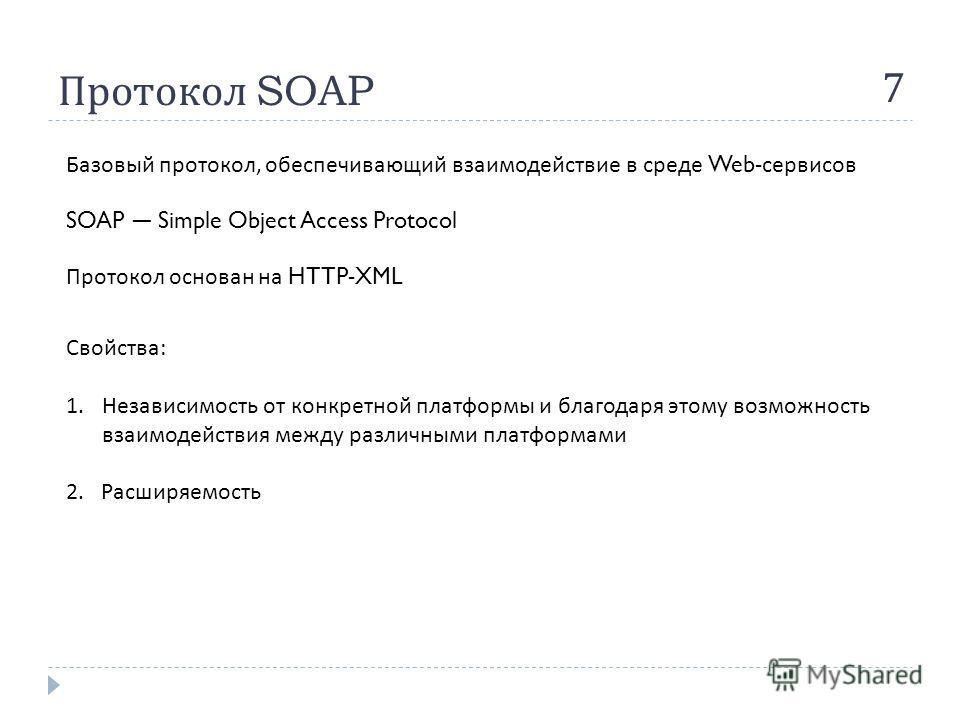 Протокол SOAP 7 SOAP Simple Object Access Protocol Базовый протокол, обеспечивающий взаимодействие в среде Web- сервисов Протокол основан на HTTP-XML Свойства : 1.Независимость от конкретной платформы и благодаря этому возможность взаимодействия межд