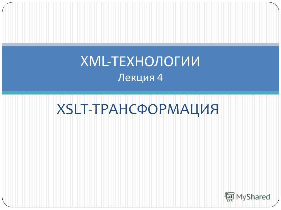 XSLT-ТРАНСФОРМАЦИЯ XML- ТЕХНОЛОГИИ Лекция 4