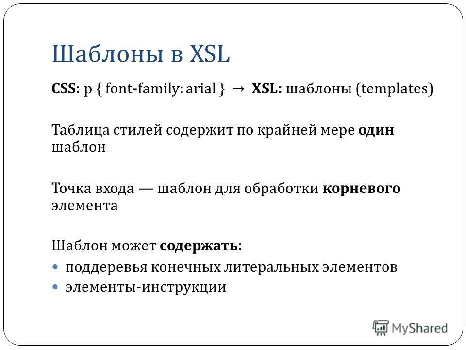 Шаблоны в XSL CSS: p { font-family: arial } XSL: шаблоны (templates) Таблица стилей содержит по крайней мере один шаблон Точка входа шаблон для обработки корневого элемента Шаблон может содержать : поддеревья конечных литеральных элементов элементы -