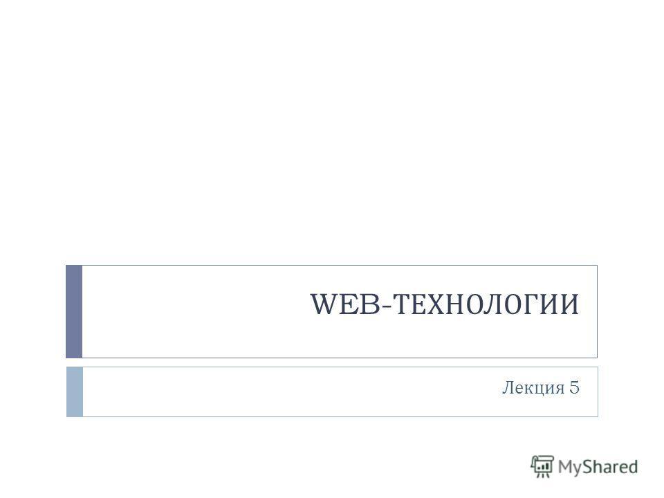WEB- ТЕХНОЛОГИИ Лекция 5
