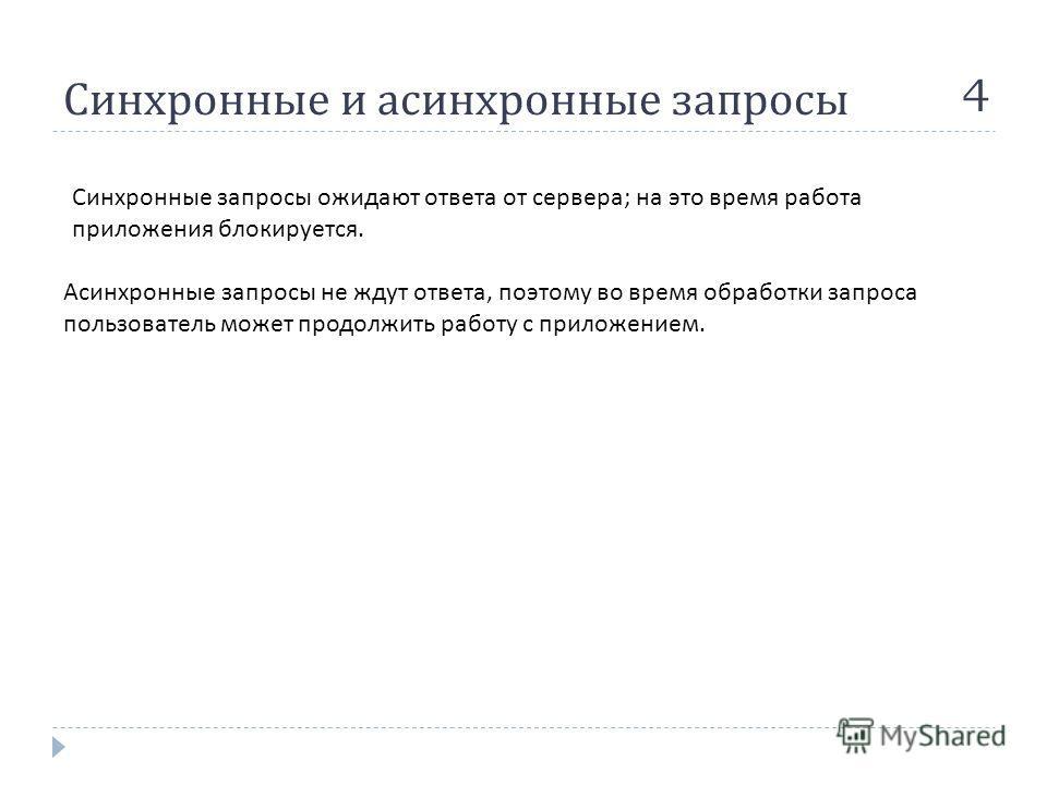 Синхронные и асинхронные запросы 4 Синхронные запросы ожидают ответа от сервера ; на это время работа приложения блокируется. Асинхронные запросы не ждут ответа, поэтому во время обработки запроса пользователь может продолжить работу с приложением.