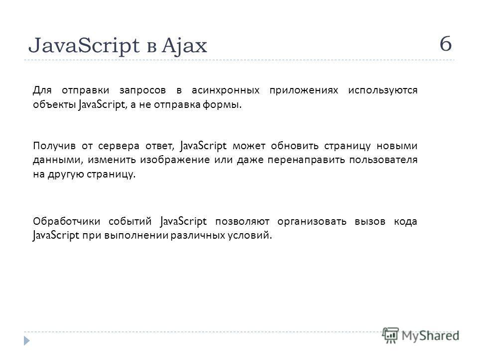 JavaScript в Ajax 6 Для отправки запросов в асинхронных приложениях используются объекты JavaScript, а не отправка формы. Получив от сервера ответ, JavaScript может обновить страницу новыми данными, изменить изображение или даже перенаправить пользов