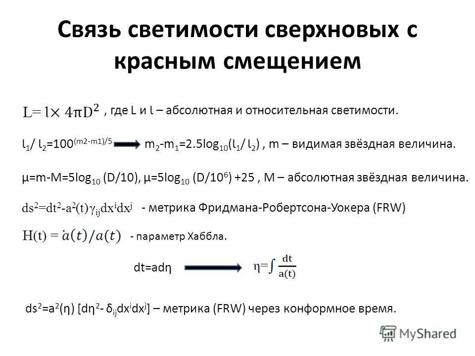 Связь светимости сверхновых с красным смещением, где L и Ɩ – абсолютная и относительная светимости. Ɩ 1 / Ɩ 2 =100 (m2-m1)/5 m 2 -m 1 =2.5log 10 (Ɩ 1 / Ɩ 2 ), m – видимая звёздная величина. µ=m-M=5log 10 (D/10), µ=5log 10 (D/10 6 ) +25, M – абсолютна
