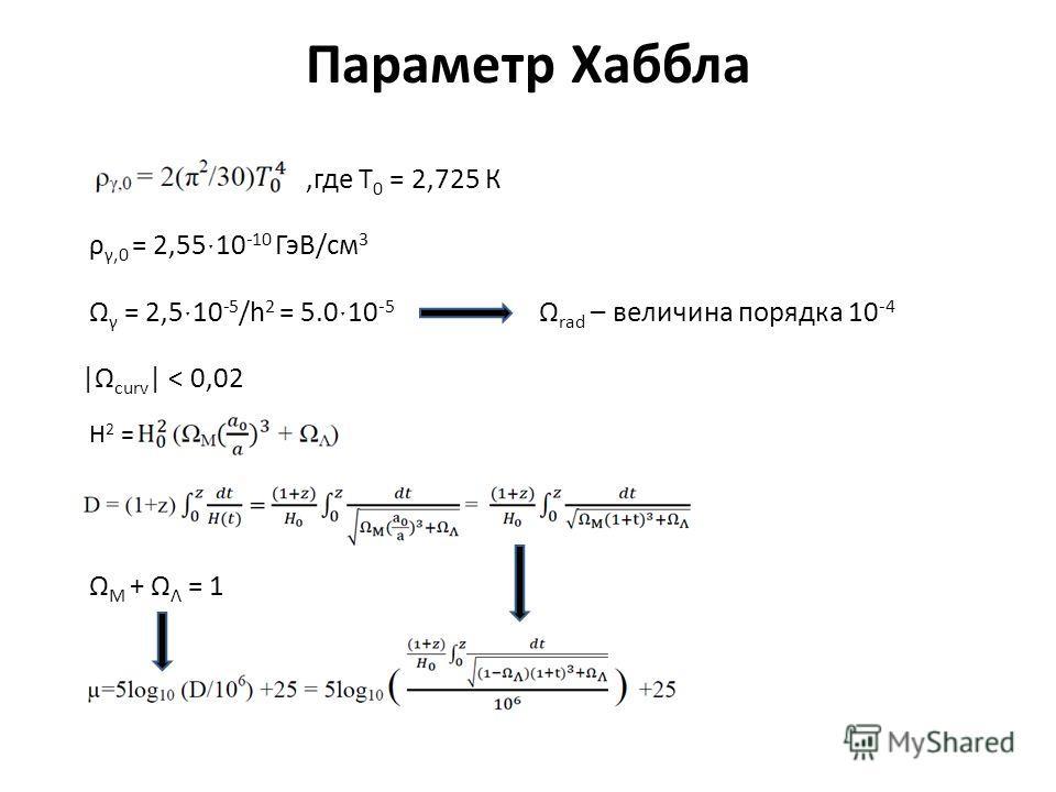 Параметр Хаббла,где T 0 = 2,725 К ρ γ,0 = 2,55ˑ10 -10 ГэВ/см 3 Ω γ = 2,5ˑ10 -5 /h 2 = 5.0ˑ10 -5 Ω rad – величина порядка 10 -4 |Ω curv | < 0,02 H 2 = Ω M + Ω Λ = 1