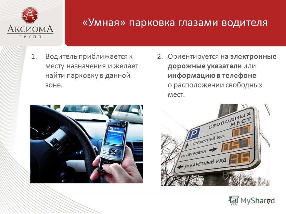 «Умная» парковка глазами водителя 1.Водитель приближается к месту назначения и желает найти парковку в данной зоне. 2.Ориентируется на электронные дорожные указатели или информацию в телефоне о расположении свободных мест. 7