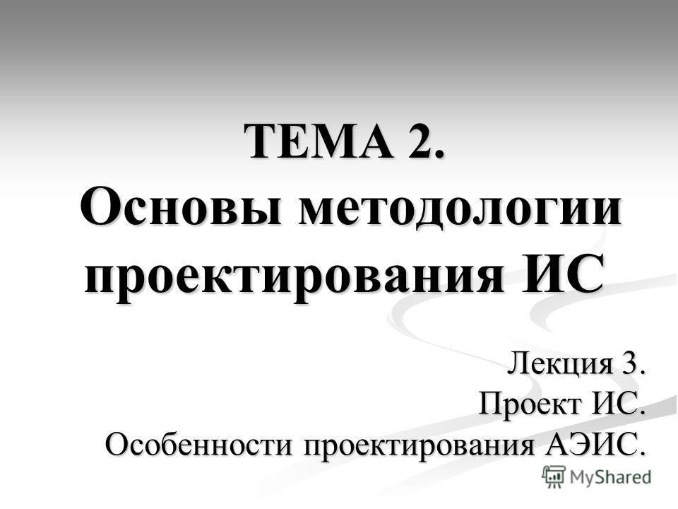 ТЕМА 2. Основы методологии проектирования ИС Лекция 3. Проект ИС. Особенности проектирования АЭИС.