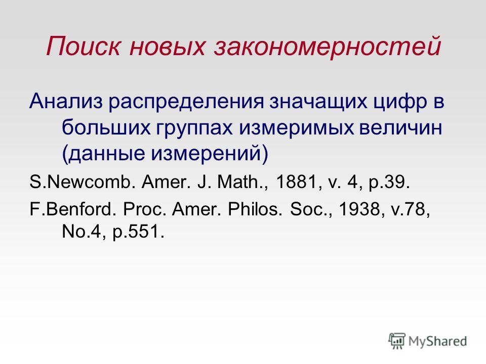 Поиск новых закономерностей Анализ распределения значащих цифр в больших группах измеримых величин (данные измерений) S.Newcomb. Amer. J. Math., 1881, v. 4, p.39. F.Benford. Proc. Amer. Philos. Soc., 1938, v.78, No.4, p.551.