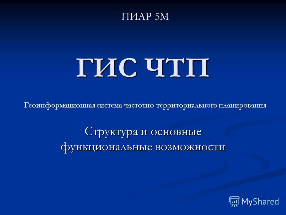 ГИС ЧТП Структура и основные функциональные возможности Геоинформационная система частотно-территориального планирования ПИАР 5М
