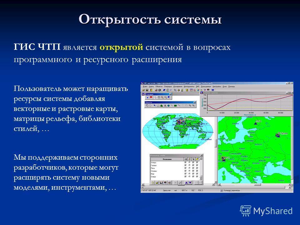 Открытость системы ГИС ЧТП является открытой системой в вопросах программного и ресурсного расширения Пользователь может наращивать ресурсы системы добавляя векторные и растровые карты, матрицы рельефа, библиотеки стилей, … Мы поддерживаем сторонних
