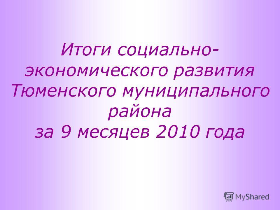 Итоги социально- экономического развития Тюменского муниципального района за 9 месяцев 2010 года
