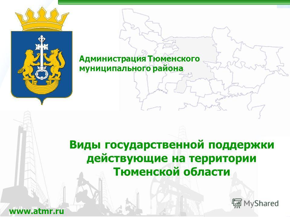 Администрация Тюменского муниципального района www.atmr.ru Виды государственной поддержки действующие на территории Тюменской области