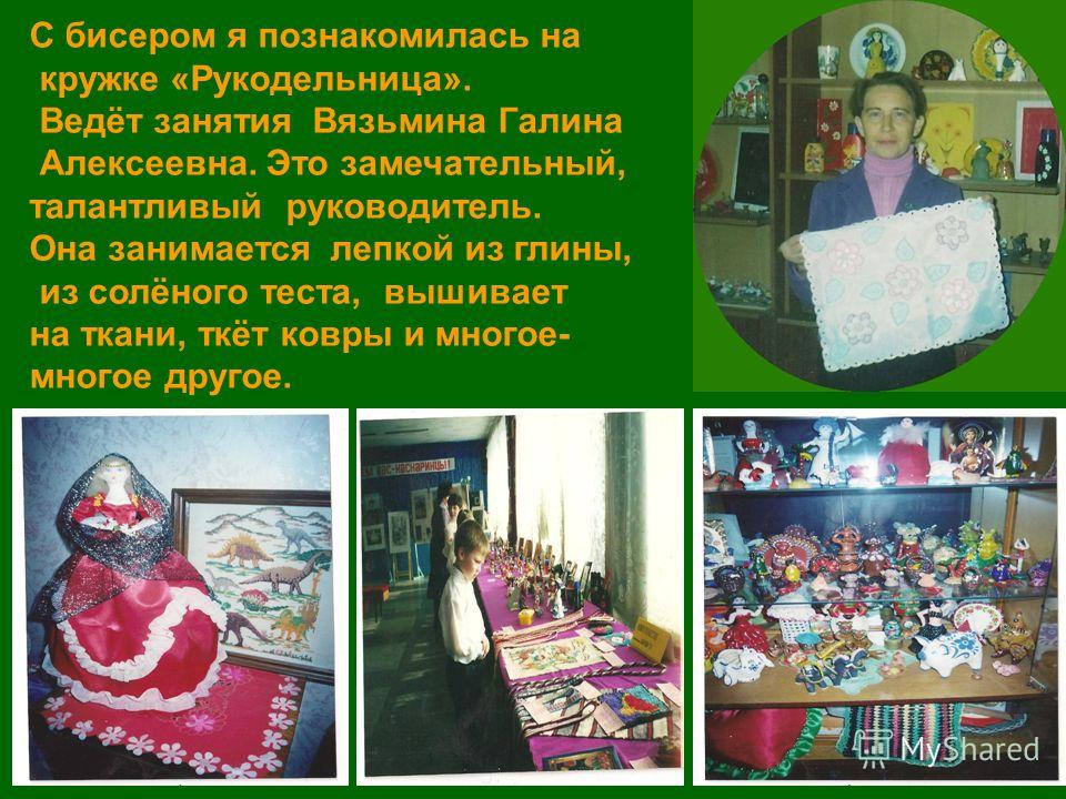 С бисером я познакомилась на кружке «Рукодельница». Ведёт занятия Вязьмина Галина Алексеевна. Это замечательный, талантливый руководитель. Она занимается лепкой из глины, из солёного теста, вышивает на ткани, ткёт ковры и многое- многое другое.