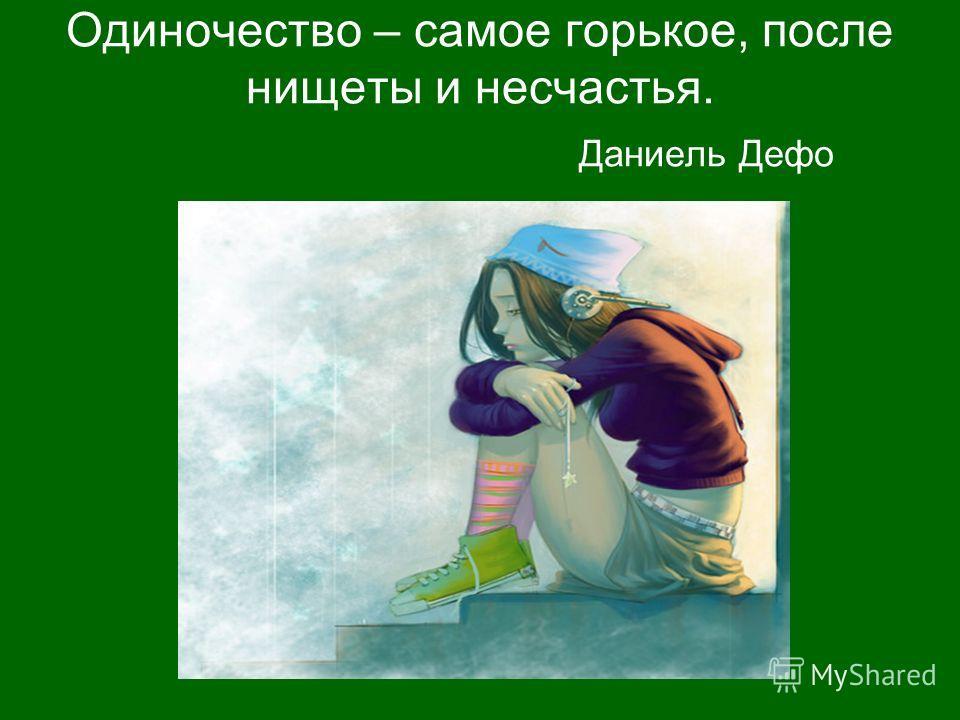 Одиночество – самое горькое, после нищеты и несчастья. Даниель Дефо