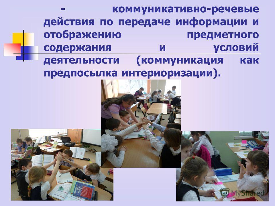 - коммуникативно-речевые действия по передаче информации и отображению предметного содержания и условий деятельности (коммуникация как предпосылка интериоризации).