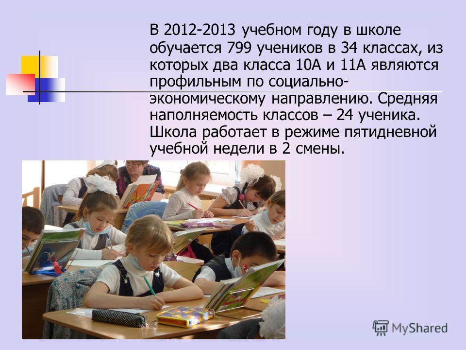 В 2012-2013 учебном году в школе обучается 799 учеников в 34 классах, из которых два класса 10А и 11А являются профильным по социально- экономическому направлению. Средняя наполняемость классов – 24 ученика. Школа работает в режиме пятидневной учебно