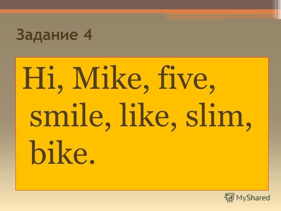 Задание 4 Hi, Mike, five, smile, like, slim, bike.