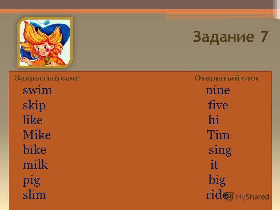 Задание 7 Закрытый слог Открытый слог swim nine skip five like hi Mike Tim bike sing milk it pig big slim ride