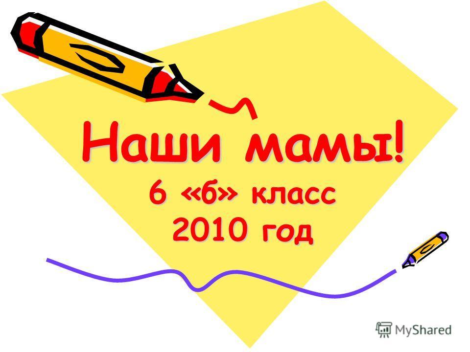Наши мамы! 6 «б» класс 2010 год