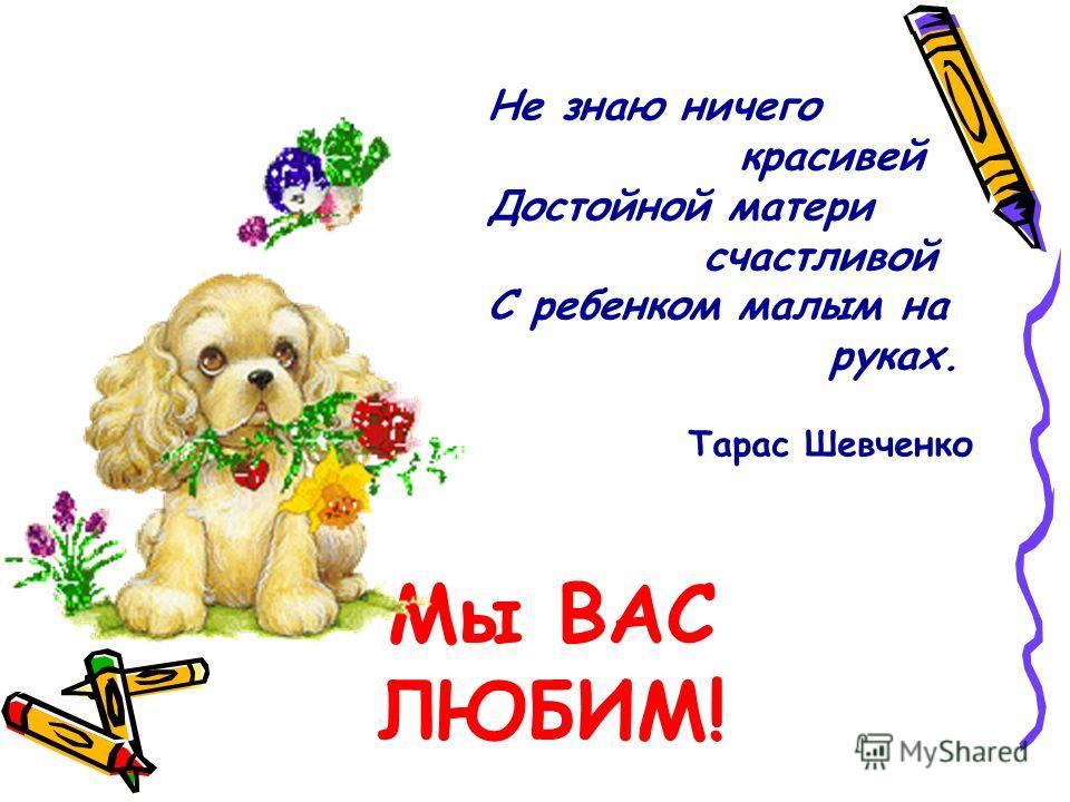 Мы ВАС ЛЮБИМ! Не знаю ничего красивей Достойной матери счастливой С ребенком малым на руках. Тарас Шевченко