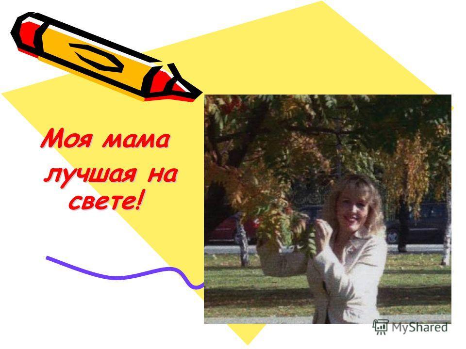 Моя мама лучшая на свете! лучшая на свете!