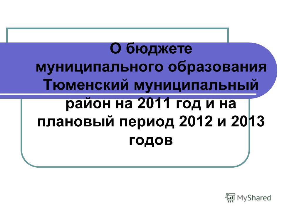 О бюджете муниципального образования Тюменский муниципальный район на 2011 год и на плановый период 2012 и 2013 годов