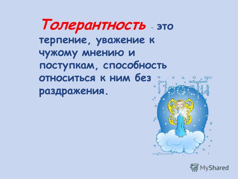 Толерантность - это терпение, уважение к чужому мнению и поступкам, способность относиться к ним без раздражения.