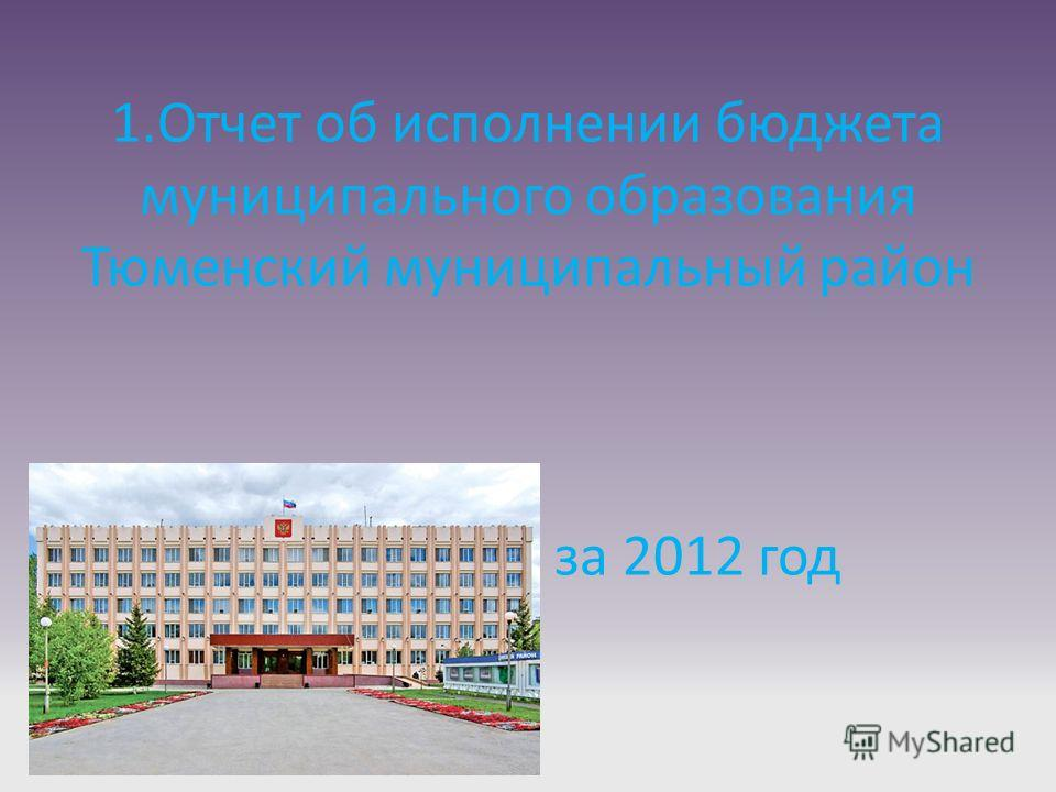 1.Отчет об исполнении бюджета муниципального образования Тюменский муниципальный район за 2012 год