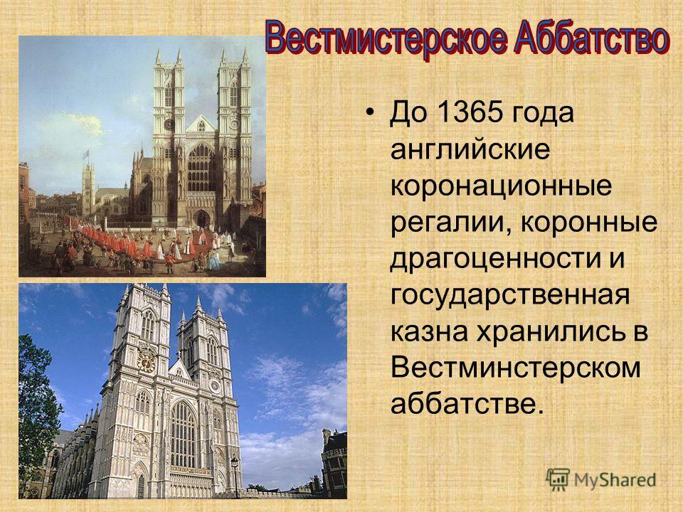 До 1365 года английские коронационные регалии, коронные драгоценности и государственная казна хранились в Вестминстерском аббатстве.