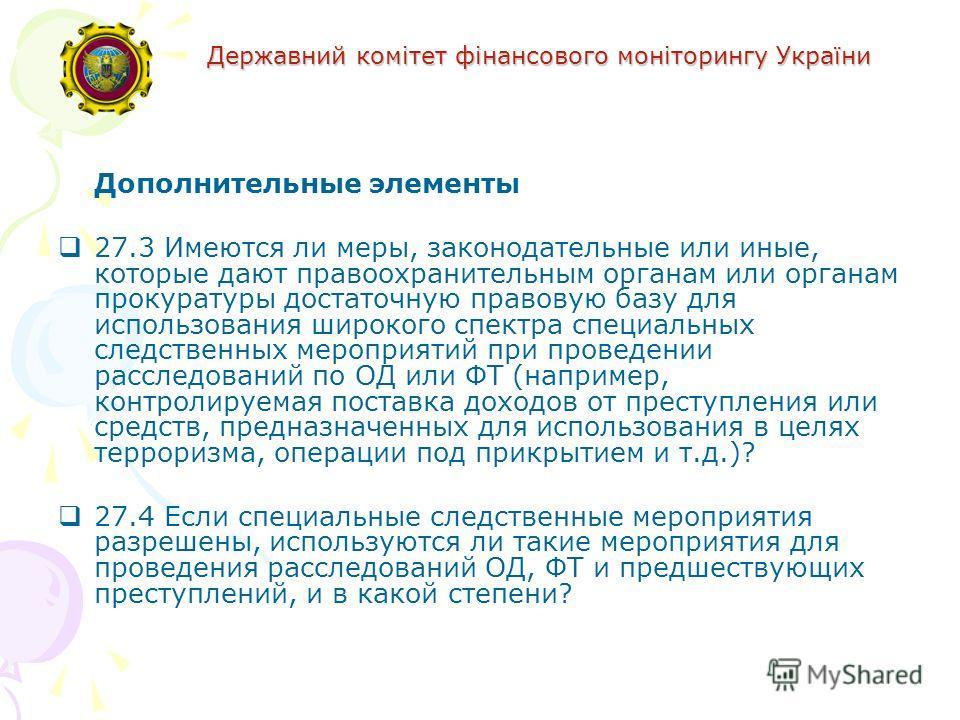 Державний комітет фінансового моніторингу України Дополнительные элементы 27.3 Имеются ли меры, законодательные или иные, которые дают правоохранительным органам или органам прокуратуры достаточную правовую базу для использования широкого спектра спе