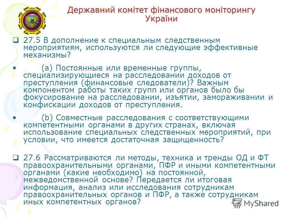 Державний комітет фінансового моніторингу України 27.5 В дополнение к специальным следственным мероприятиям, используются ли следующие эффективные механизмы? (a) Постоянные или временные группы, специализирующиеся на расследовании доходов от преступл
