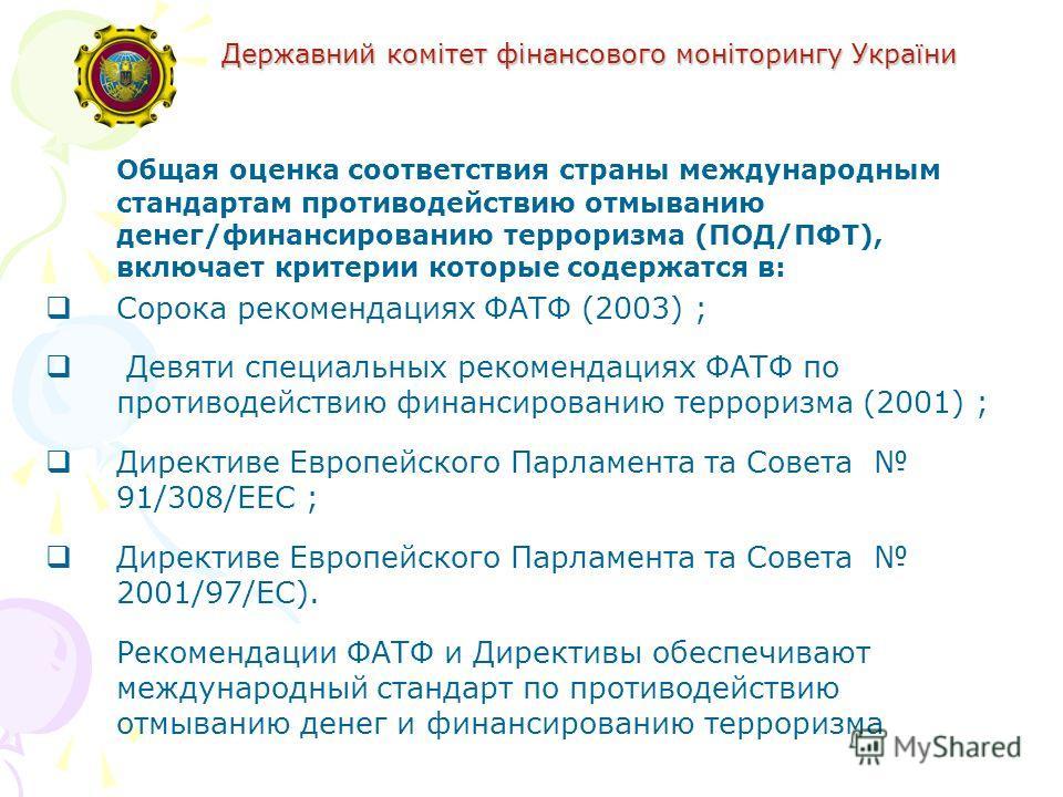 Державний комітет фінансового моніторингу України Общая оценка соответствия страны международным стандартам противодействию отмыванию денег/финансированию терроризма (ПОД/ПФТ), включает критерии которые содержатся в: Сорока рекомендациях ФАТФ (2003)