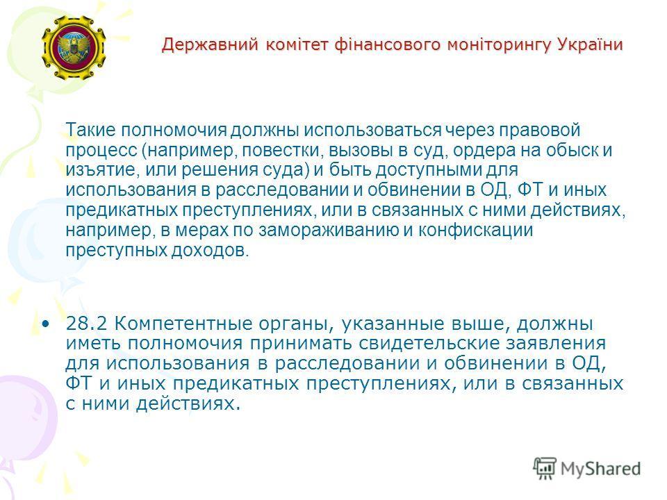 Державний комітет фінансового моніторингу України Такие полномочия должны использоваться через правовой процесс (например, повестки, вызовы в суд, ордера на обыск и изъятие, или решения суда) и быть доступными для использования в расследовании и обви