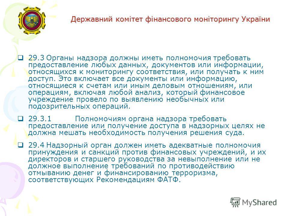 Державний комітет фінансового моніторингу України 29.3Органы надзора должны иметь полномочия требовать предоставление любых данных, документов или информации, относящихся к мониторингу соответствия, или получать к ним доступ. Это включает все докумен
