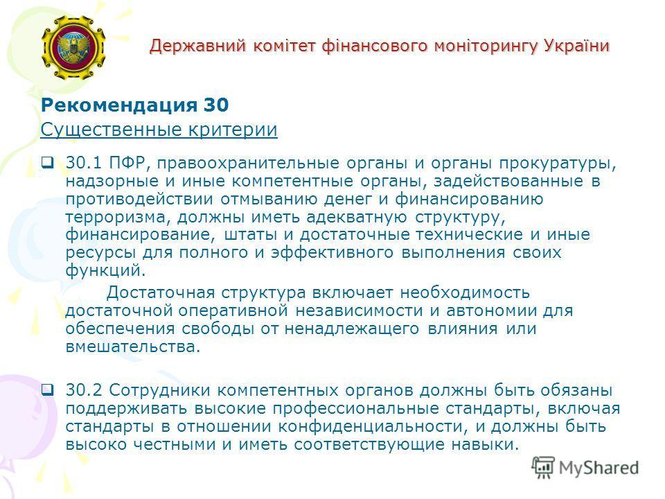 Державний комітет фінансового моніторингу України Рекомендация 30 Существенные критерии 30.1 ПФР, правоохранительные органы и органы прокуратуры, надзорные и иные компетентные органы, задействованные в противодействии отмыванию денег и финансированию