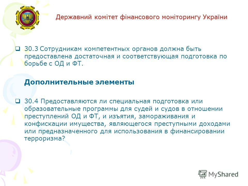 Державний комітет фінансового моніторингу України 30.3Сотрудникам компетентных органов должна быть предоставлена достаточная и соответствующая подготовка по борьбе с ОД и ФТ. Дополнительные элементы 30.4 Предоставляются ли специальная подготовка или
