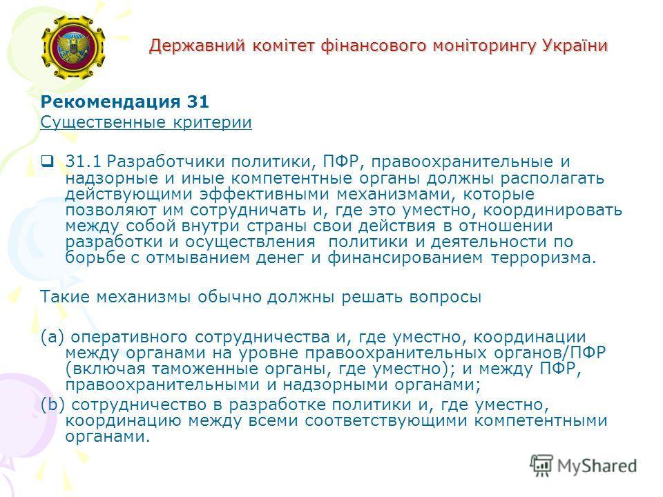 Державний комітет фінансового моніторингу України Рекомендация 31 Существенные критерии 31.1Разработчики политики, ПФР, правоохранительные и надзорные и иные компетентные органы должны располагать действующими эффективными механизмами, которые позвол