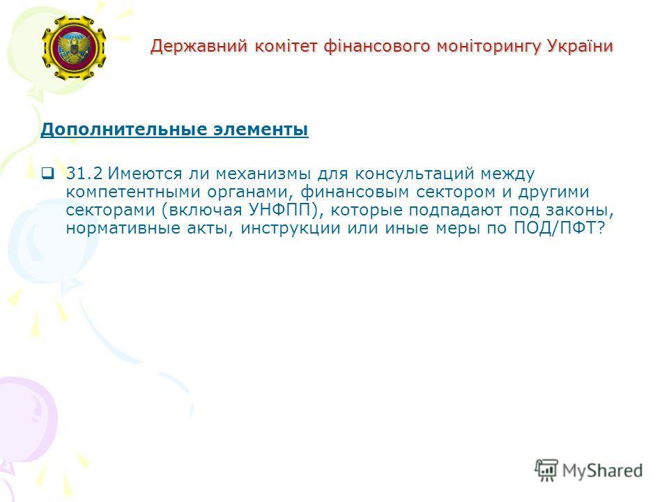 Державний комітет фінансового моніторингу України Дополнительные элементы 31.2Имеются ли механизмы для консультаций между компетентными органами, финансовым сектором и другими секторами (включая УНФПП), которые подпадают под законы, нормативные акты,