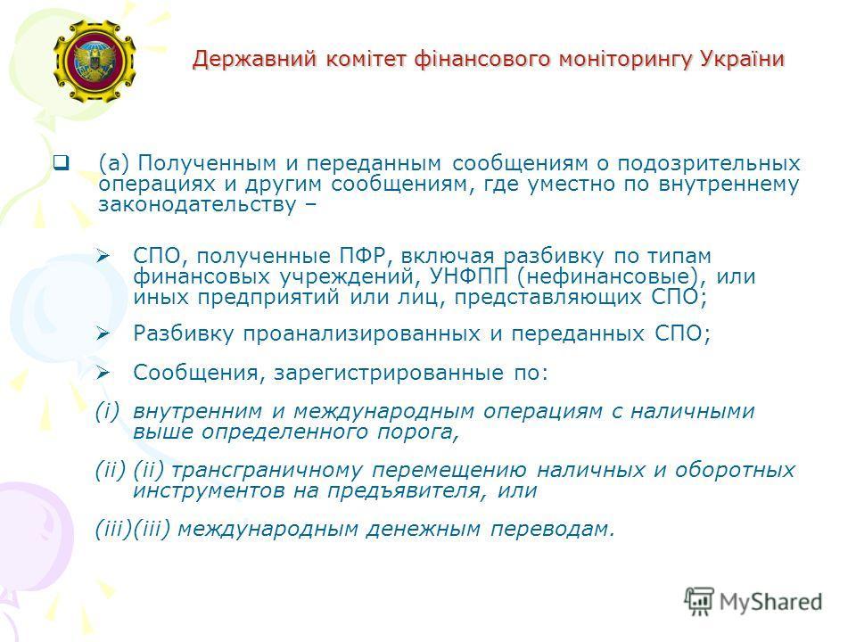Державний комітет фінансового моніторингу України (a) Полученным и переданным сообщениям о подозрительных операциях и другим сообщениям, где уместно по внутреннему законодательству – СПО, полученные ПФР, включая разбивку по типам финансовых учреждени