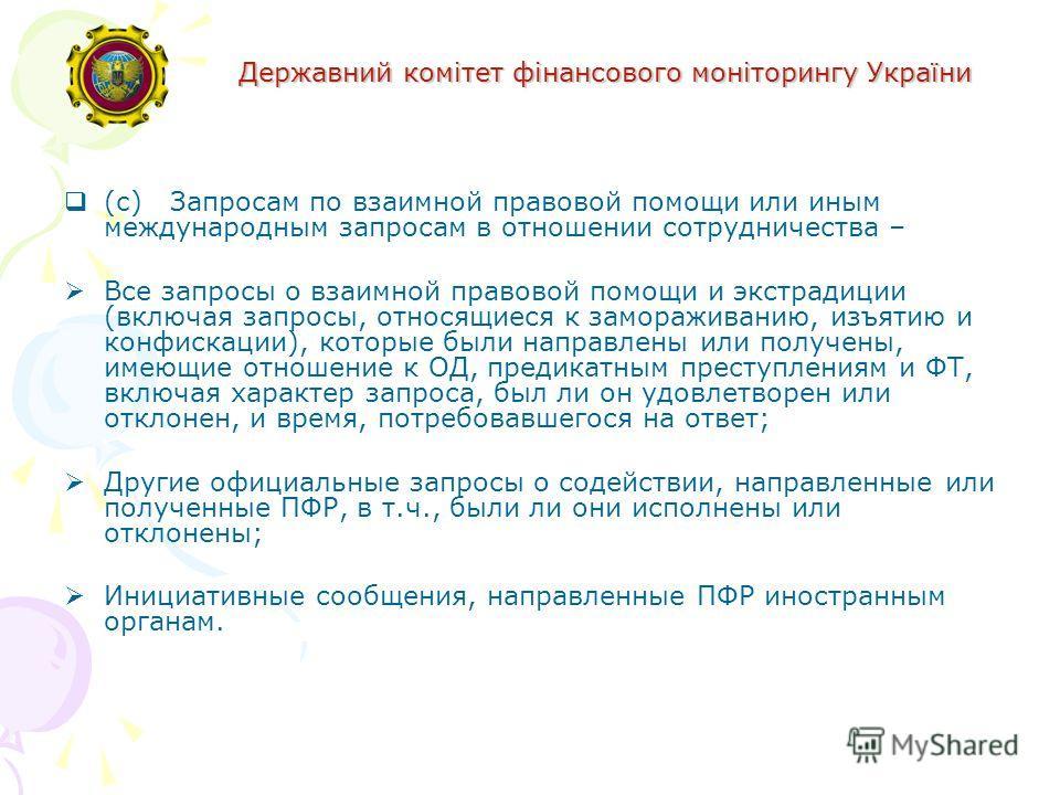 Державний комітет фінансового моніторингу України (c) Запросам по взаимной правовой помощи или иным международным запросам в отношении сотрудничества – Все запросы о взаимной правовой помощи и экстрадиции (включая запросы, относящиеся к замораживанию