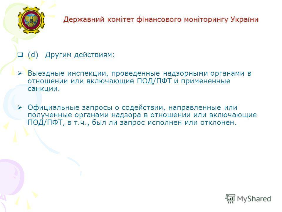 Державний комітет фінансового моніторингу України (d) Другим действиям: Выездные инспекции, проведенные надзорными органами в отношении или включающие ПОД/ПФТ и примененные санкции. Официальные запросы о содействии, направленные или полученные органа