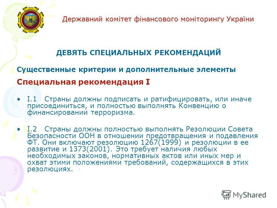Державний комітет фінансового моніторингу України ДЕВЯТЬ СПЕЦИАЛЬНЫХ РЕКОМЕНДАЦИЙ Существенные критерии и дополнительные элементы Специальная рекомендация I I.1Страны должны подписать и ратифицировать, или иначе присоединиться, и полностью выполнять
