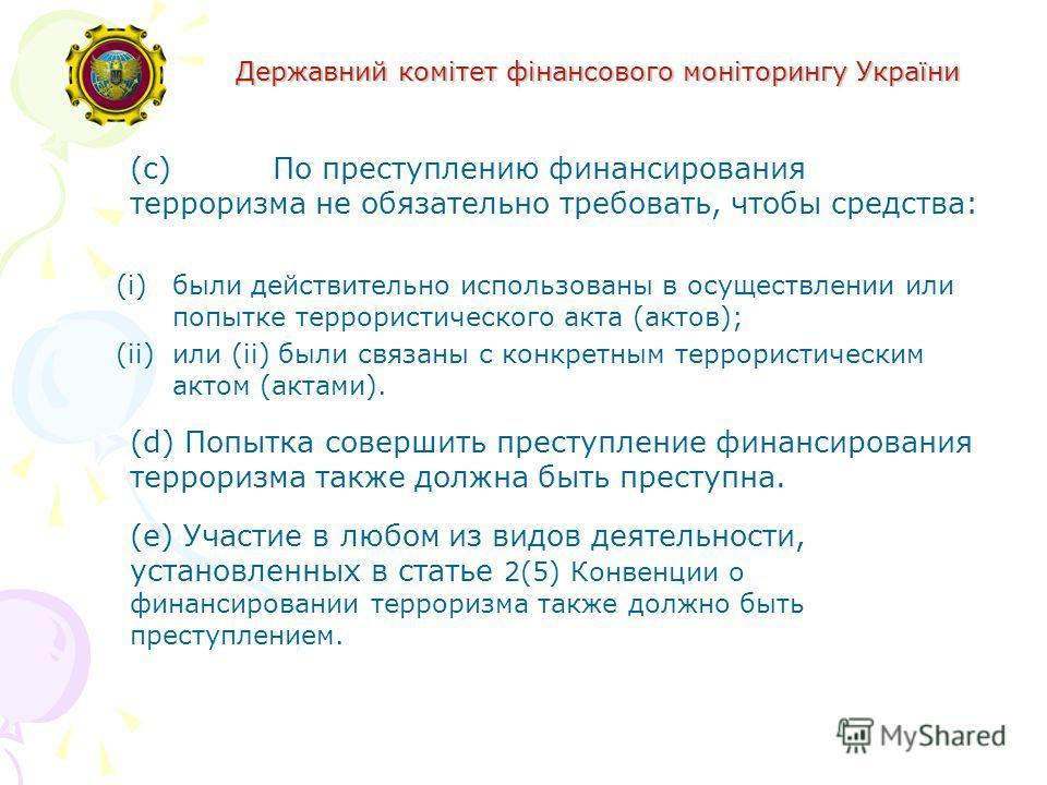 Державний комітет фінансового моніторингу України (c)По преступлению финансирования терроризма не обязательно требовать, чтобы средства: (i)были действительно использованы в осуществлении или попытке террористического акта (актов); (ii)или (ii) были