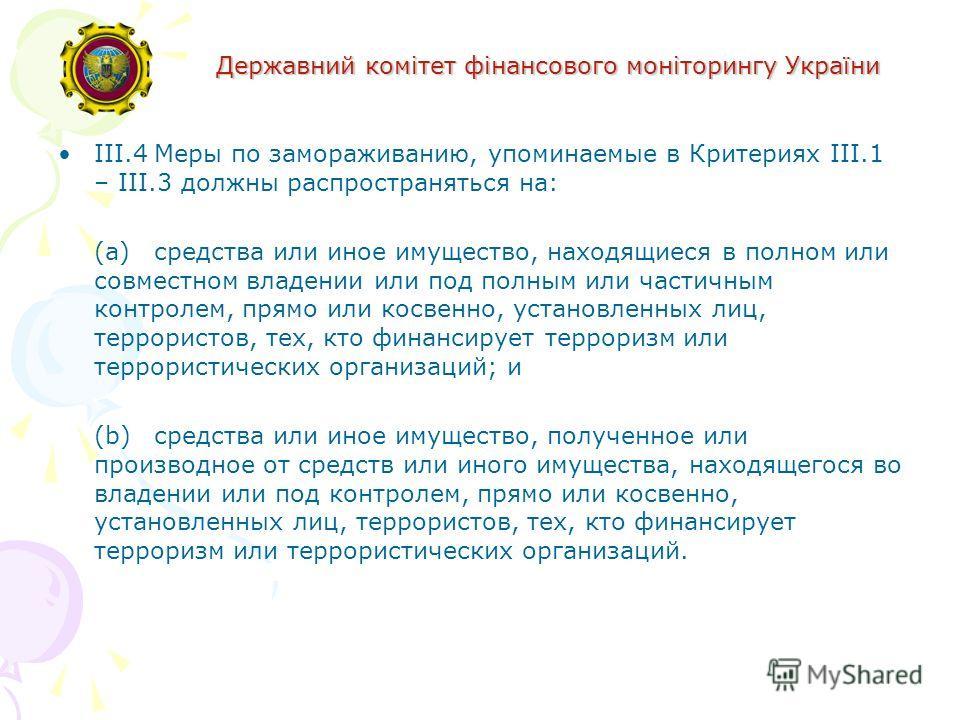 Державний комітет фінансового моніторингу України III.4Меры по замораживанию, упоминаемые в Критериях III.1 – III.3 должны распространяться на: (a) средства или иное имущество, находящиеся в полном или совместном владении или под полным или частичным
