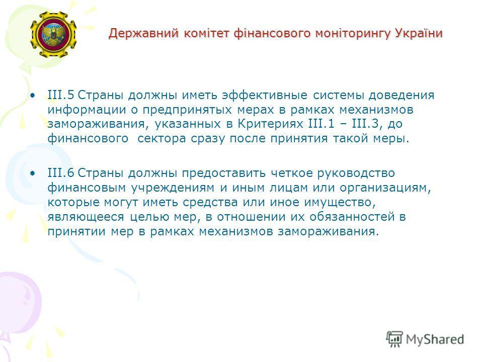 Державний комітет фінансового моніторингу України III.5Страны должны иметь эффективные системы доведения информации о предпринятых мерах в рамках механизмов замораживания, указанных в Критериях III.1 – III.3, до финансового сектора сразу после принят