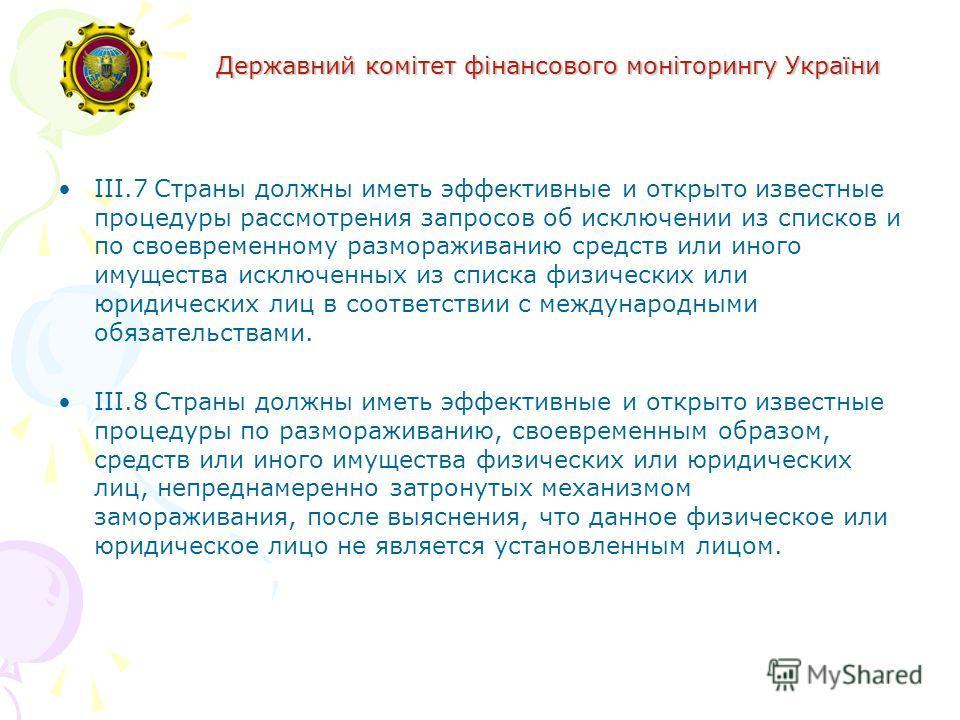 Державний комітет фінансового моніторингу України III.7Страны должны иметь эффективные и открыто известные процедуры рассмотрения запросов об исключении из списков и по своевременному размораживанию средств или иного имущества исключенных из списка ф