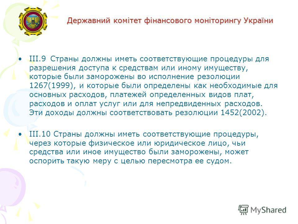 Державний комітет фінансового моніторингу України III.9 Страны должны иметь соответствующие процедуры для разрешения доступа к средствам или иному имуществу, которые были заморожены во исполнение резолюции 1267(1999), и которые были определены как не