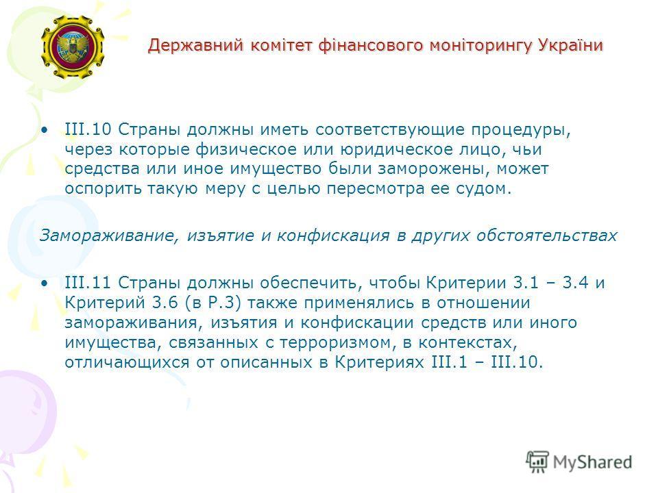 Державний комітет фінансового моніторингу України III.10 Страны должны иметь соответствующие процедуры, через которые физическое или юридическое лицо, чьи средства или иное имущество были заморожены, может оспорить такую меру с целью пересмотра ее су