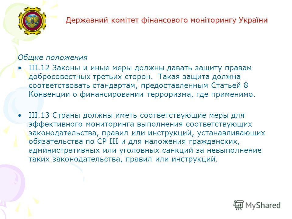 Державний комітет фінансового моніторингу України Общие положения III.12 Законы и иные меры должны давать защиту правам добросовестных третьих сторон. Такая защита должна соответствовать стандартам, предоставленным Статьей 8 Конвенции о финансировани