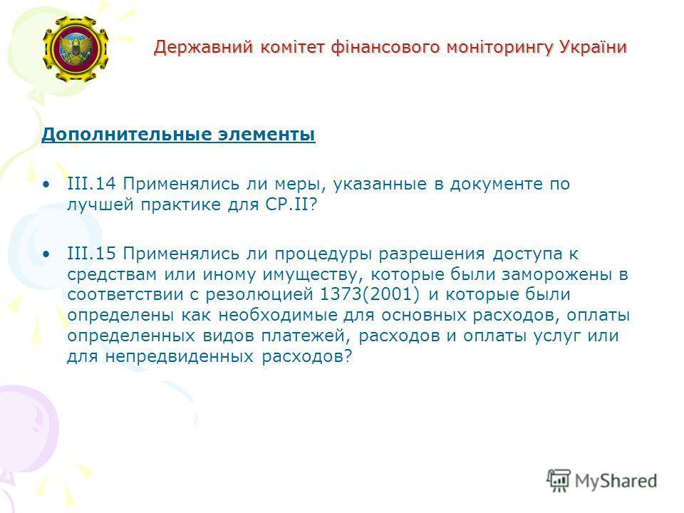 Державний комітет фінансового моніторингу України Дополнительные элементы III.14 Применялись ли меры, указанные в документе по лучшей практике для СР.II? III.15 Применялись ли процедуры разрешения доступа к средствам или иному имуществу, которые были